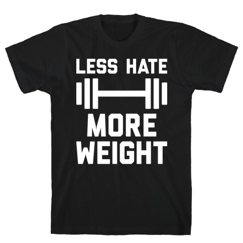 Less Hate More Weight T-Shirt