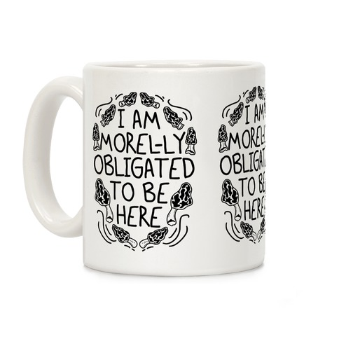 I Am Morel-ly Obligated to Be Here Coffee Mug