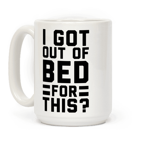 I Got Out of Bed for This? Coffee Mug