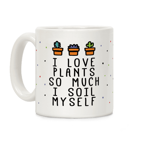 I Love Plants So Much I Soil Myself Coffee Mug