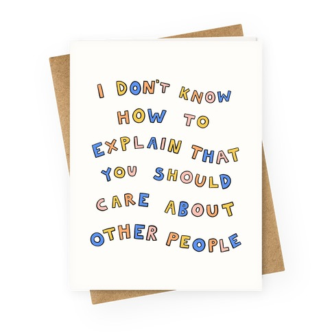 I Don't Know How To Explain That You Should Care About Other People Greeting Card