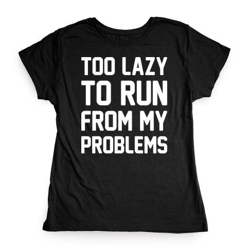 Too Lazy To Run From My Problems Womens T-Shirt