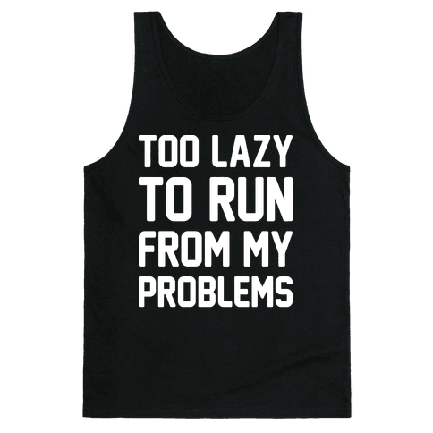 Too Lazy To Run From My Problems Tank Top