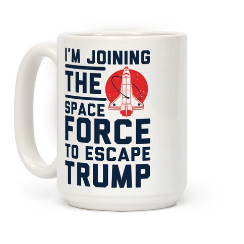 I'm Joining the Space Force to Escape Trump Coffee Mug