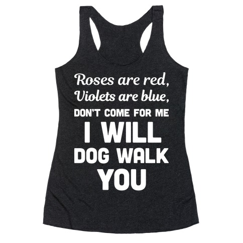 Rose Are Red, Violets Are Blue, Don't Come For Me I Will Dog Walk You Racerback Tank Top