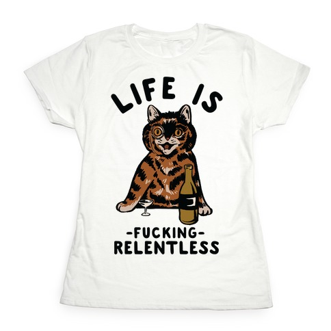 Life is F***ing Relentless Cat Womens T-Shirt