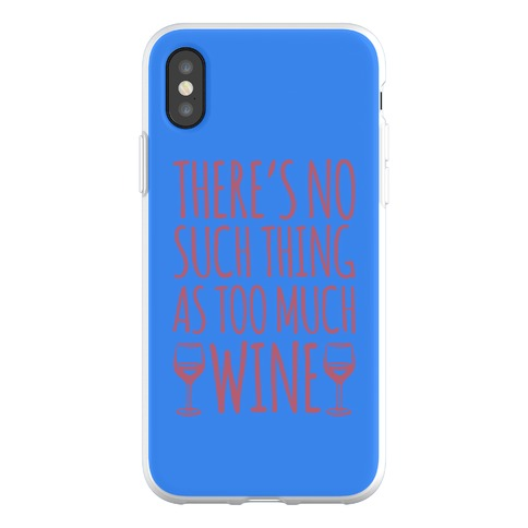There's No Such Thing As Too Much Wine Phone Flexi-Case