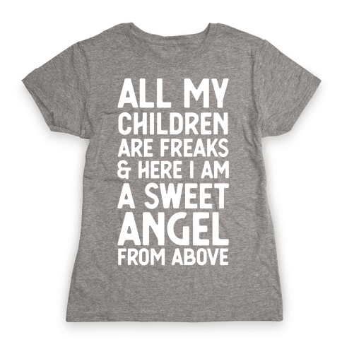 All My Children are Freaks and Here I Am a Sweet Angel From Above Womens T-Shirt
