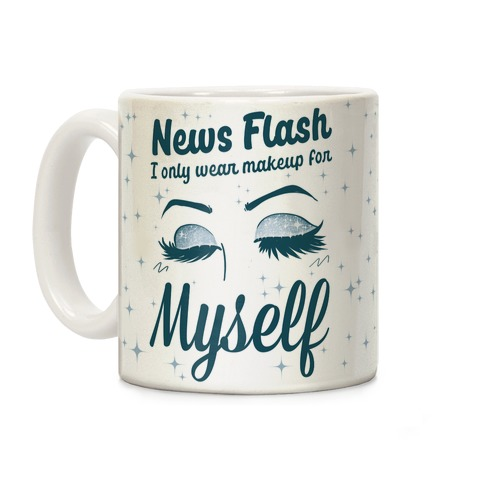 News Flash, I only wear makeup for MYSELF Coffee Mug