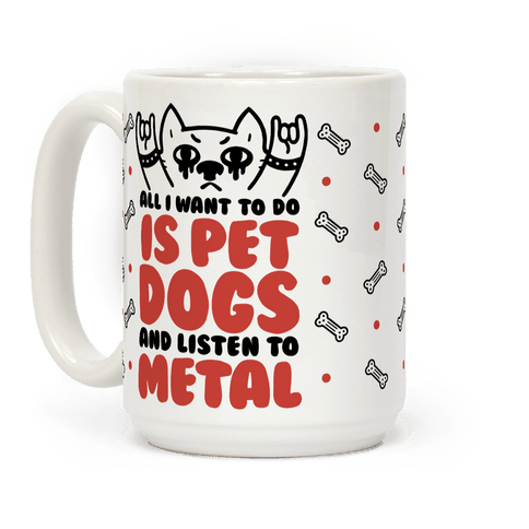 All I Want To Do Is Pet Dogs And Listen To Metal Coffee Mug