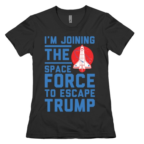 I'm Joining the Space Force to Escape Trump Womens T-Shirt