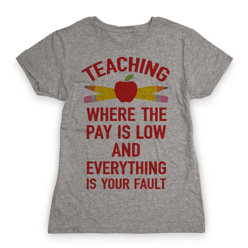 Teaching Where The Pay Is Low And Everything Is Your Fault Womens T-Shirt