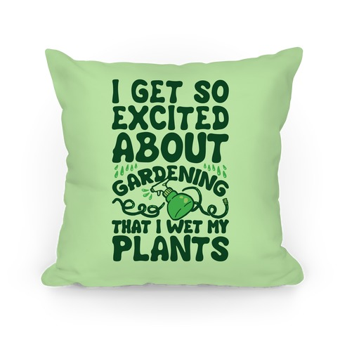 I Get So Excited About Gardening I Wet My Plants Pillow
