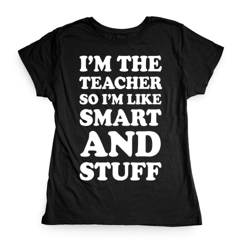 I'm The Teacher So I'm Like Smart And Stuff Womens T-Shirt