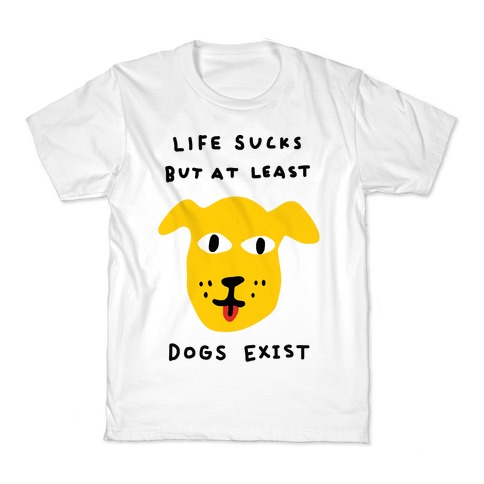 Life Sucks But At Least Dogs Exist Kids T-Shirt
