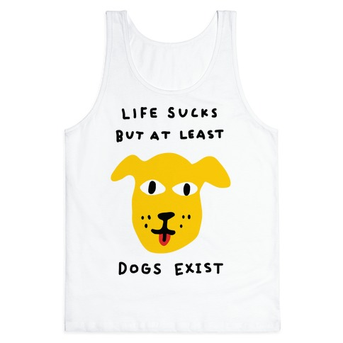 Life Sucks But At Least Dogs Exist Tank Top