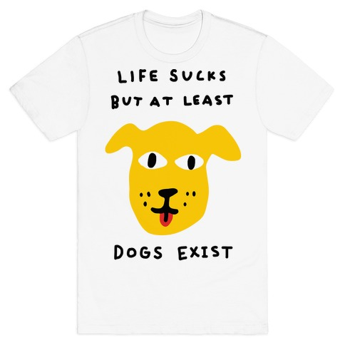 Life Sucks But At Least Dogs Exist T-Shirt