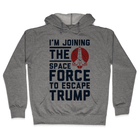 I'm Joining the Space Force to Escape Trump Hooded Sweatshirt
