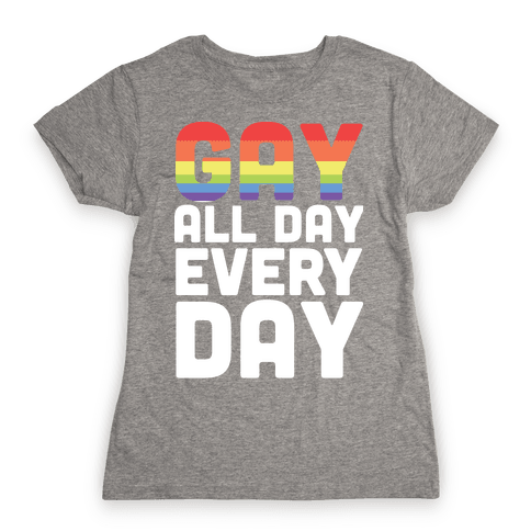 Gay All Day, Everyday  Womens T-Shirt
