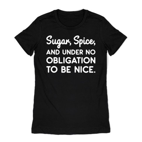 Sugar, Spice, And Under No Obligation To Be Nice. Womens T-Shirt