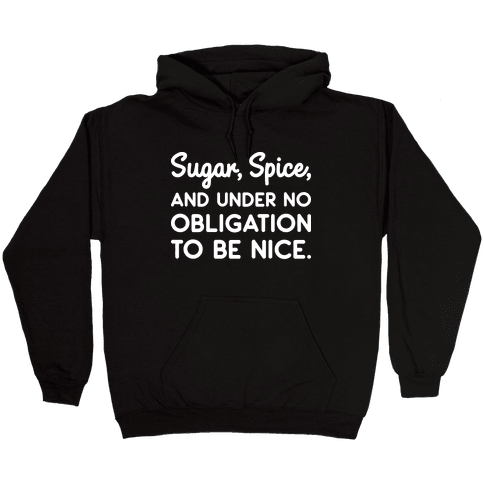 Sugar, Spice, And Under No Obligation To Be Nice. Hooded Sweatshirt