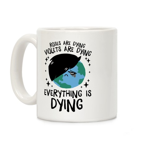 Roses Are Dying, Violets Are Dying, Everything Is Dying Coffee Mug