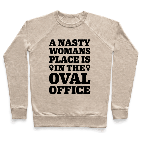 A Nasty Womans Place Is In The Oval Office Pullover