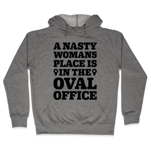 A Nasty Womans Place Is In The Oval Office Hooded Sweatshirt