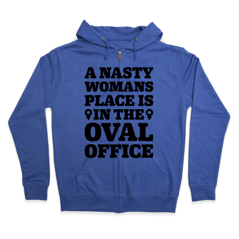 A Nasty Womans Place Is In The Oval Office Zip Hoodie