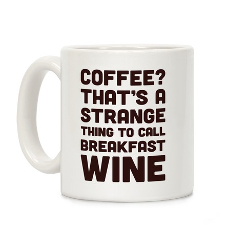Coffee? That's A Strange Thing To Call Breakfast Wine Coffee Mug