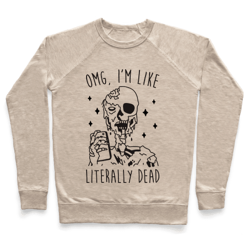 Omg, I'm Like Literally Dead (Zombie) Pullover