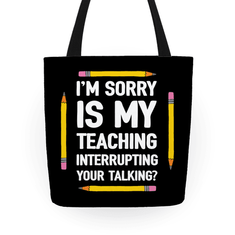 I'm Sorry Is My Teaching Interrupting Your Talking Tote
