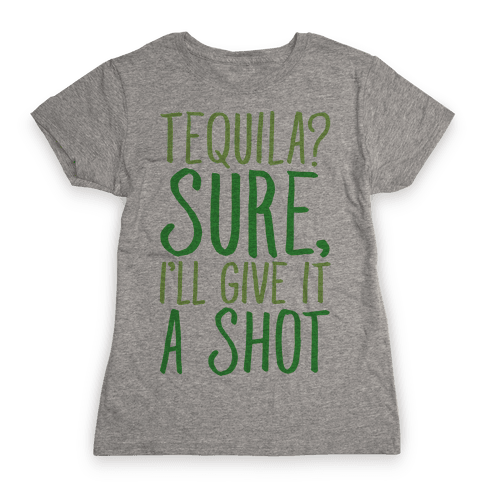 Tequila Sure I'll Give It A Shot Womens T-Shirt