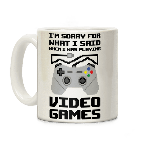 I'm Sorry For What I Said When I Was Playing Video Games Coffee Mug