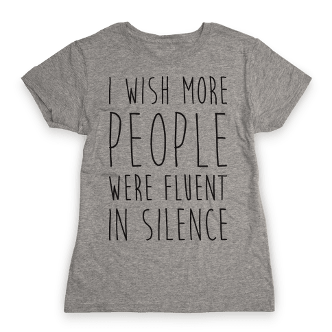 I Wish More People Were Fluent In Silence Womens T-Shirt