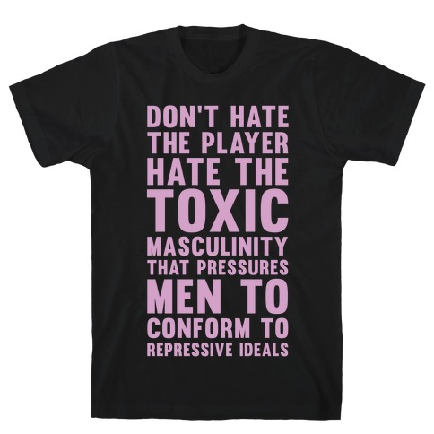 Don't Hate The Player Hate the Toxic Masculinity That Pressures Men Mens T-Shirt