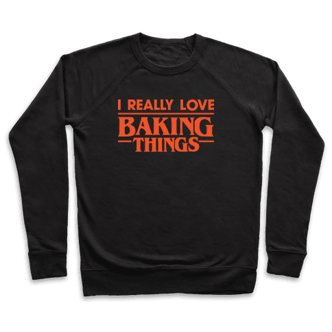 I Really Love Baking Things Parody Pullover