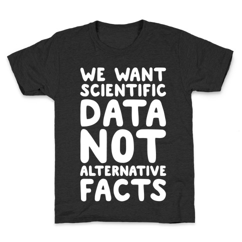 We Want Scientific Data Not Alternative Facts White Font Kids T-Shirt