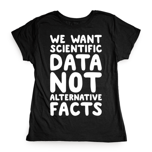 We Want Scientific Data Not Alternative Facts White Font Womens T-Shirt