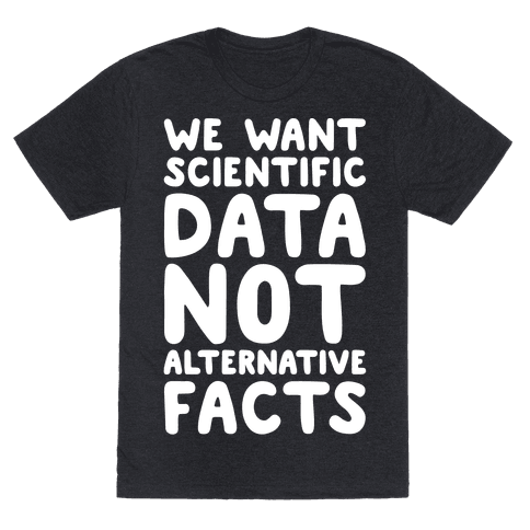 We Want Scientific Data Not Alternative Facts White Font