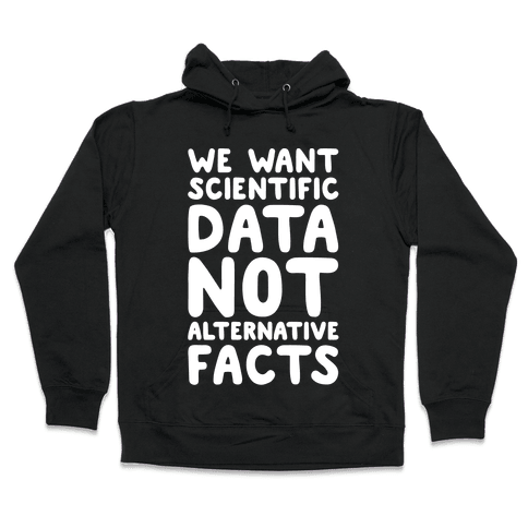 We Want Scientific Data Not Alternative Facts White Font Hooded Sweatshirt