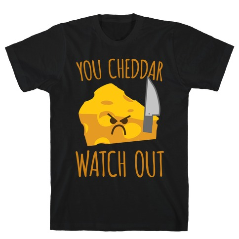 You Cheddar Watch Out T-Shirt