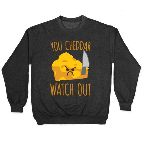 You Cheddar Watch Out Pullover