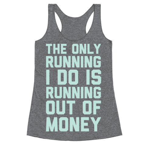 The Only Running I Do Is Running Out Of Money Racerback Tank Top
