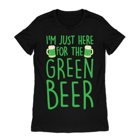 I'm Just Here For The Green Beer White Print Womens T-Shirt