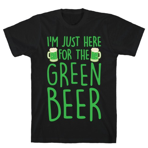I'm Just Here For The Green Beer White Print T-Shirt