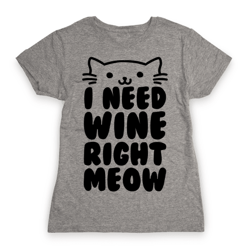 I Need Wine Right Meow Womens T-Shirt