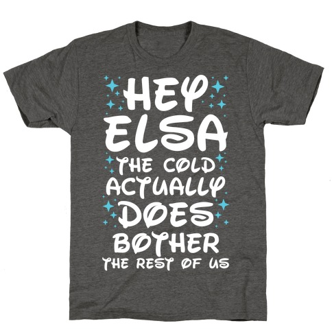 Hey Elsa The Cold Actually Does Bother the Rest of Us T-Shirt