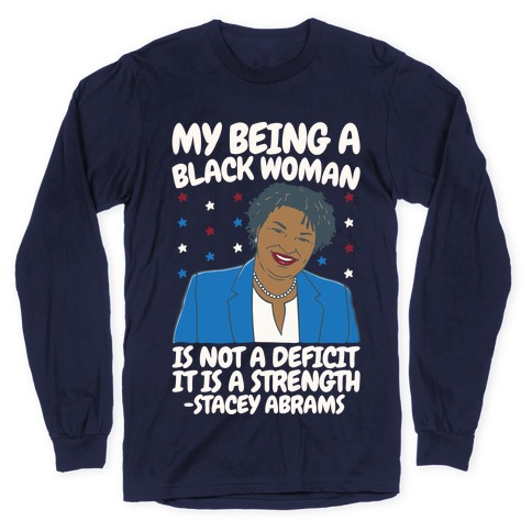 My Being A Black Woman Is Not A Deficit It Is A Strength Stacey Abrams White Print Long Sleeve T-Shirt