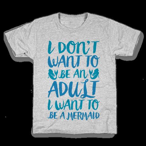 I Don't Want To Be An Adult I Want To Be A Mermaid  Kids T-Shirt